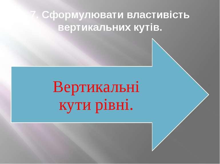 7. Сформулювати властивість вертикальних кутів.