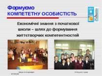 Формуємо КОМПЕТЕТНУ ОСОБИСТІСТЬ Економічні знання з початкової школи – шлях д...