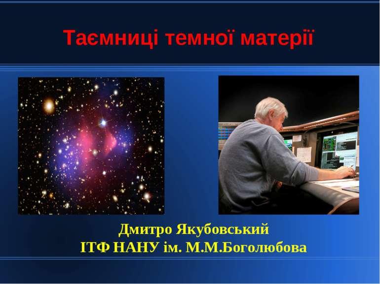 Таємниці темної матерії Дмитро Якубовський ІТФ НАНУ ім. М.М.Боголюбова