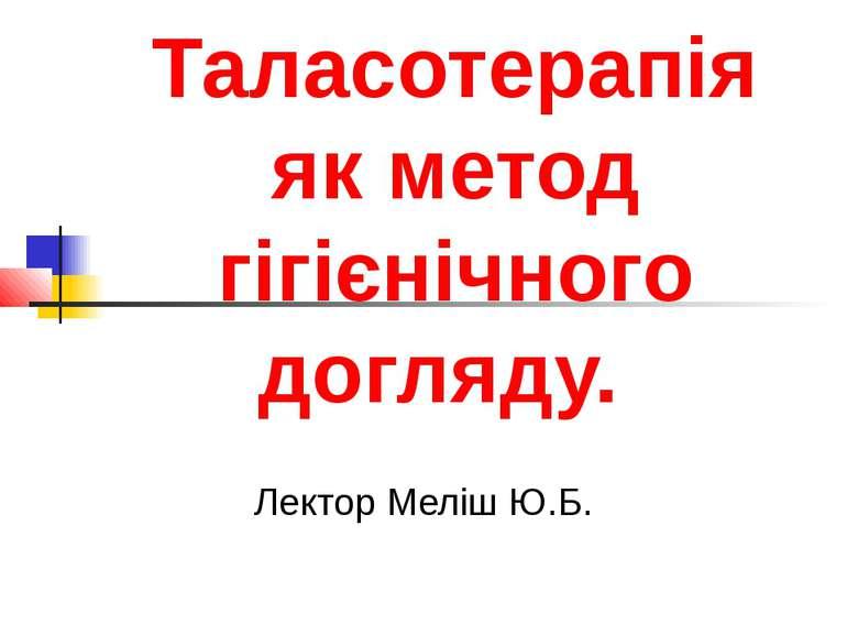 Таласотерапія як метод гігієнічного догляду. Лектор Меліш Ю.Б.