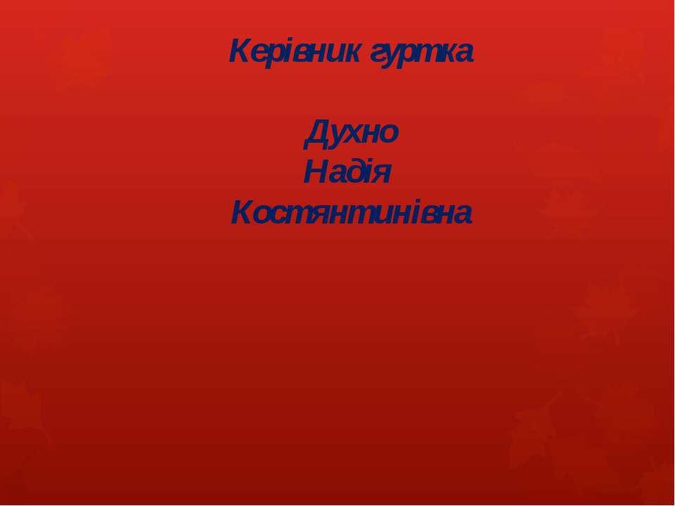 Керівник гуртка Духно Надія Костянтинівна