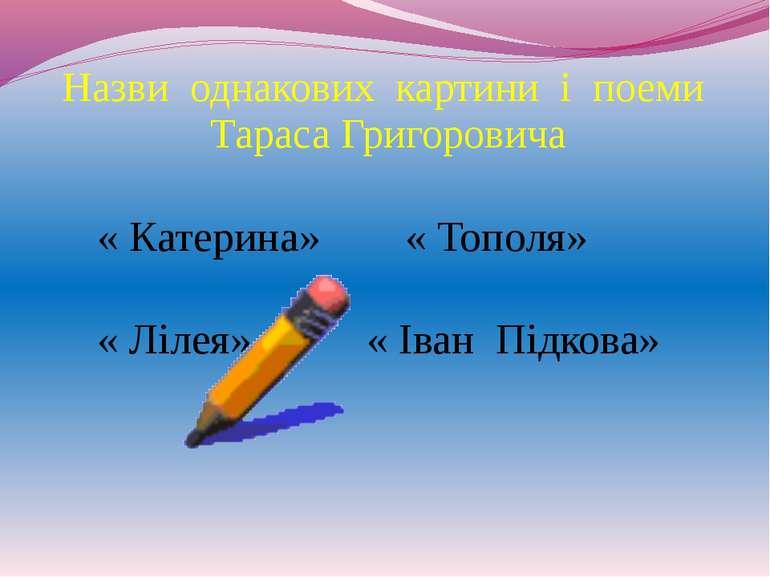 Назви однакових картини і поеми Тараса Григоровича « Катерина» « Тополя» « Лі...