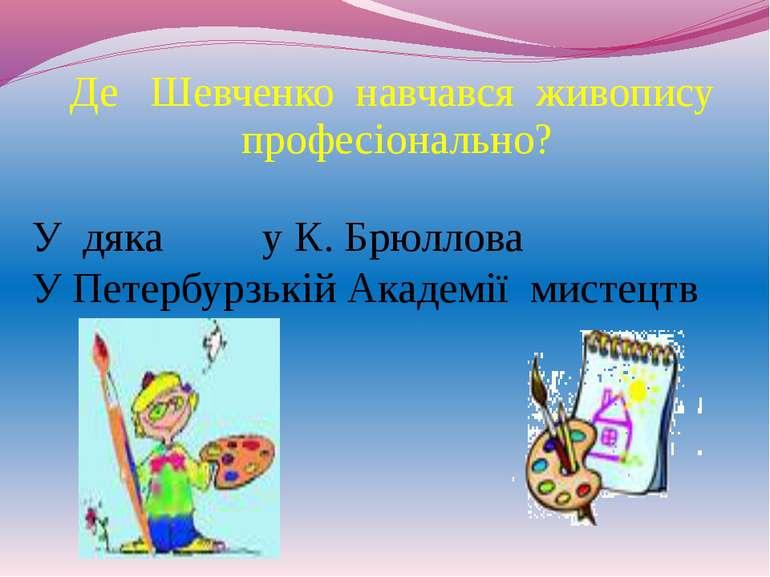 Де Шевченко навчався живопису професіонально? У дяка у К. Брюллова У Петербур...