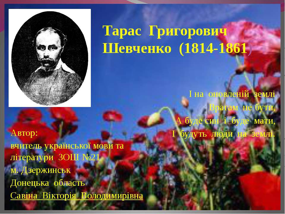 Тарас Григорович Шевченко (1814-1861) І на оновленій землі Врагам не бути, А ...