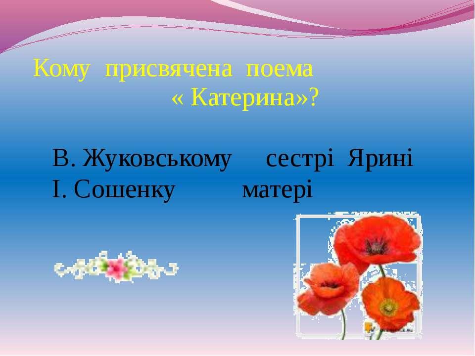 Кому присвячена поема « Катерина»? В. Жуковському сестрі Ярині І. Сошенку матері
