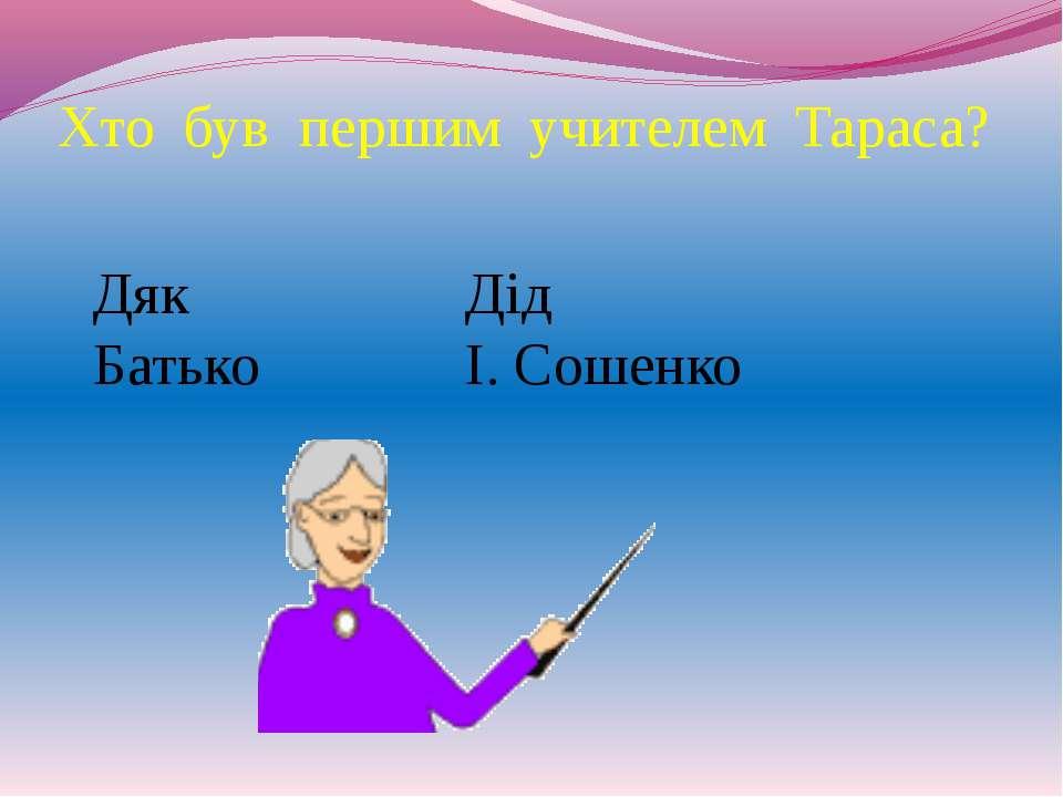 Хто був першим учителем Тараса? Дяк Дід Батько І. Сошенко