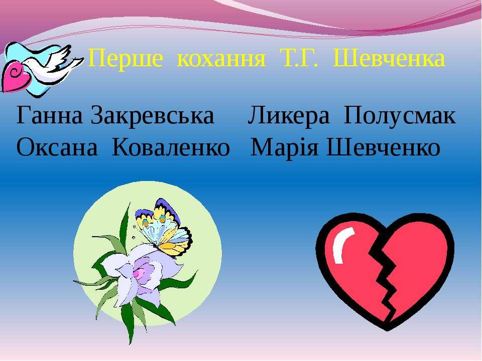 Перше кохання Т.Г. Шевченка Ганна Закревська Ликера Полусмак Оксана Коваленко...