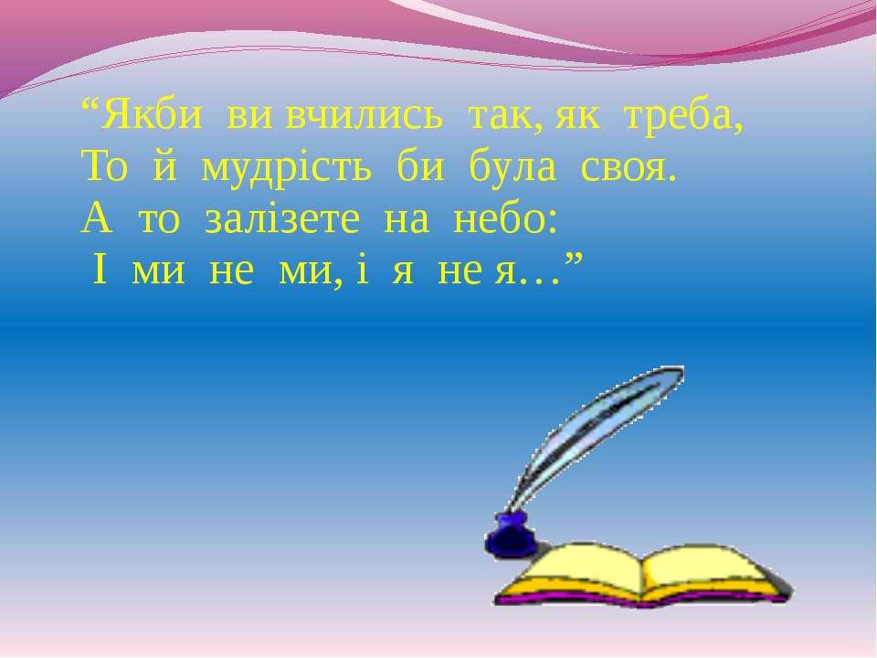 """""""Якби ви вчились так, як треба, То й мудрість би була своя. А то залізете на ..."""