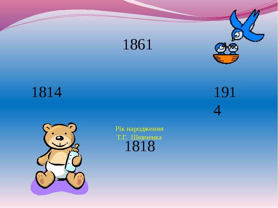 Рік народження Т.Г. Шевченка 1818 1814 1914 1861