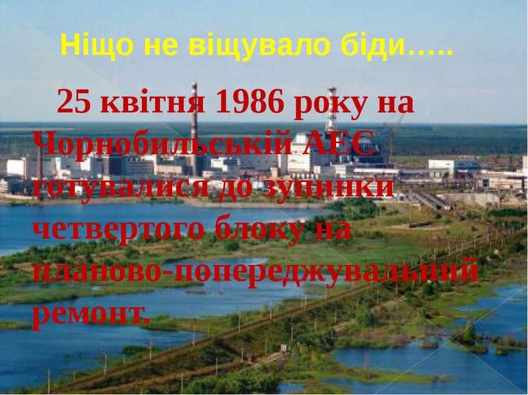 Ніщо не віщувало біди….. 25 квітня 1986 року на Чорнобильській АЕС готувалися...