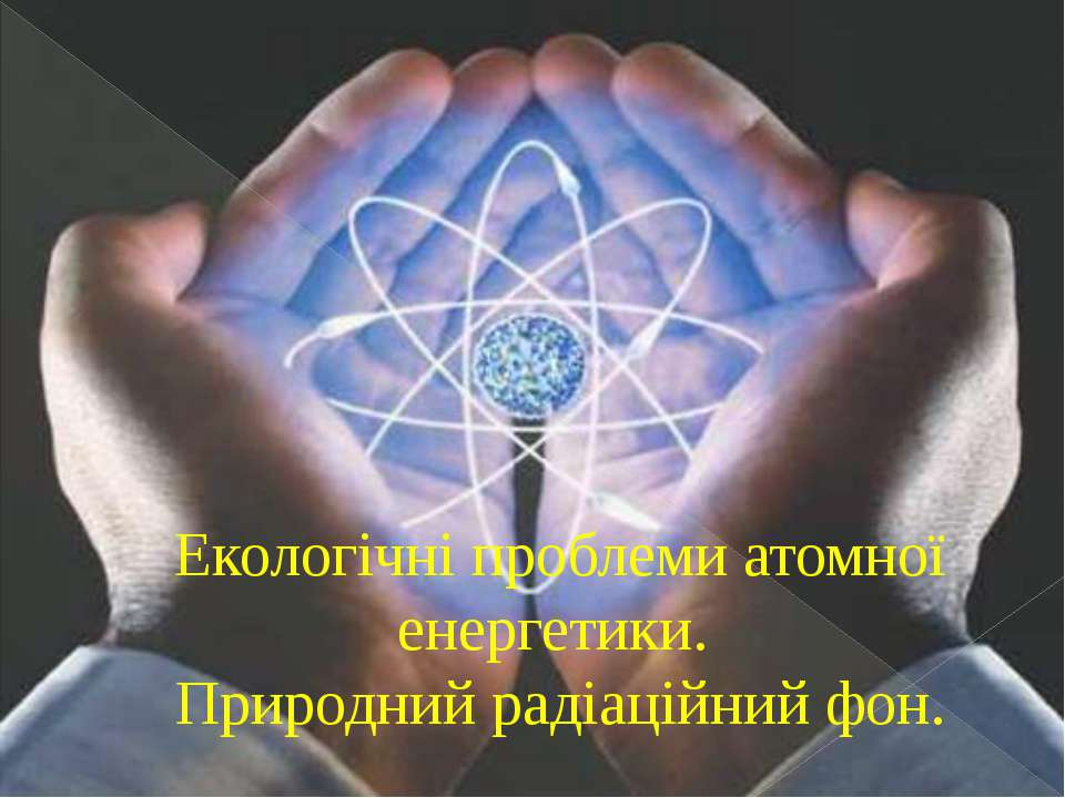 Екологічні проблеми атомної енергетики. Природний радіаційний фон.