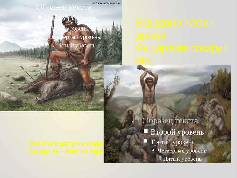 Все стало доступне людині Бо цар же – йому не переч! Від давніх часів і донин...