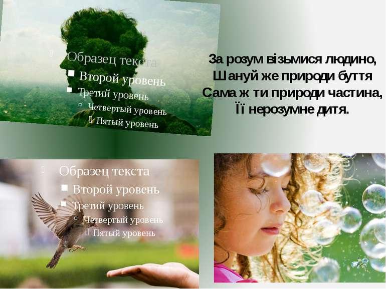 За розум візьмися людино, Шануй же природи буття Сама ж ти природи частина, Ї...