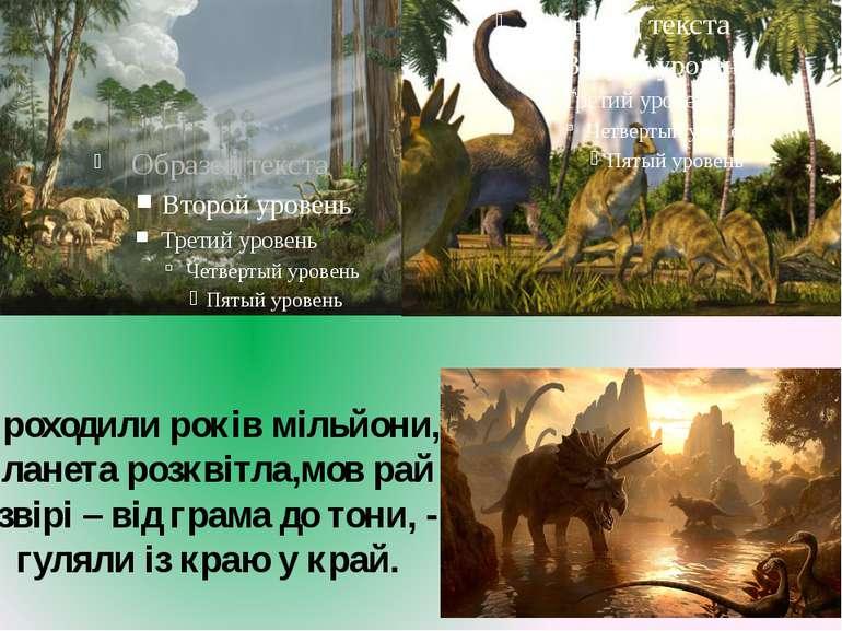 Проходили років мільйони, планета розквітла,мов рай і звірі – від грама до то...