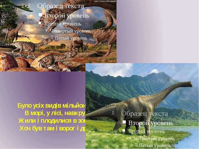 Було усіх видів мільйони – В морі, у лісі, навкруг. Жили і плодилися в зонах....