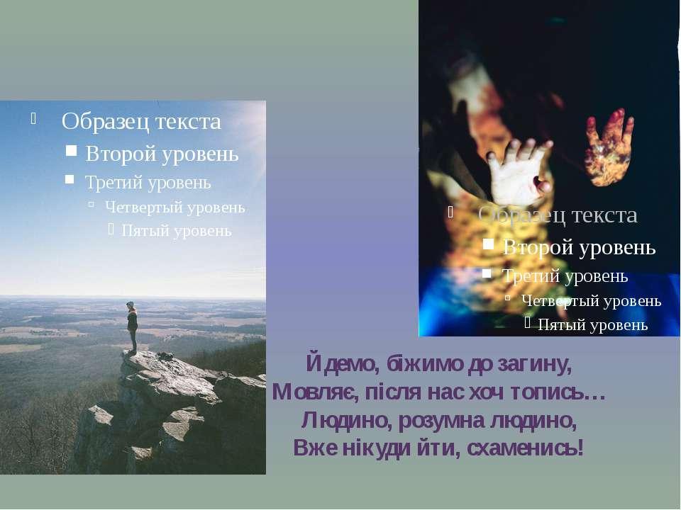 Йдемо, біжимо до загину, Мовляє, після нас хоч топись… Людино, розумна людино...