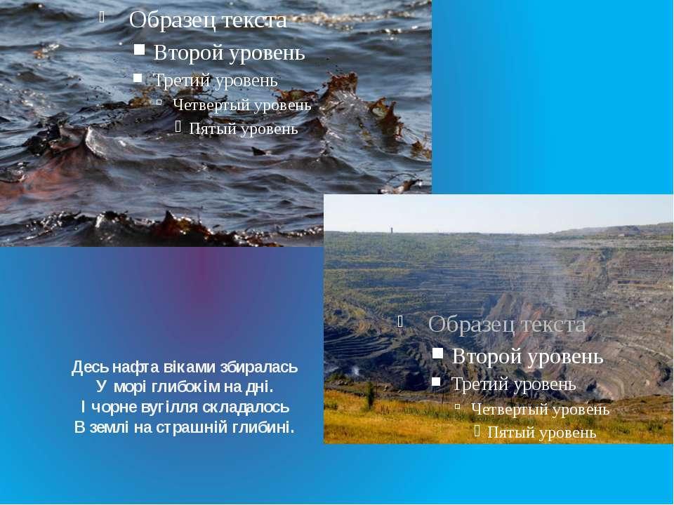 Десь нафта віками збиралась У морі глибокім на дні. І чорне вугілля складалос...