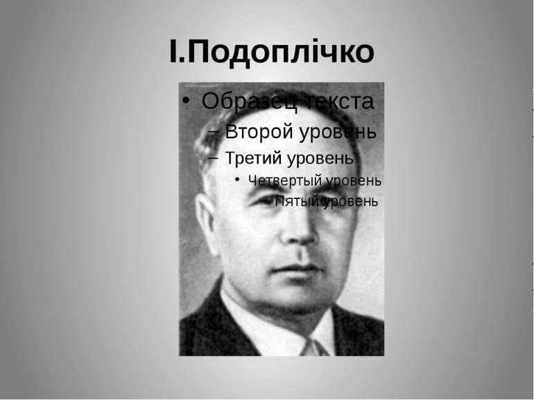 І.Подоплічко Народився 2 серпня 1905 року у селі Козацькому Київської губерні...