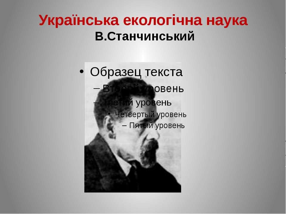 Українська екологічна наука В.Станчинський Станчинський Володимир Володимиров...