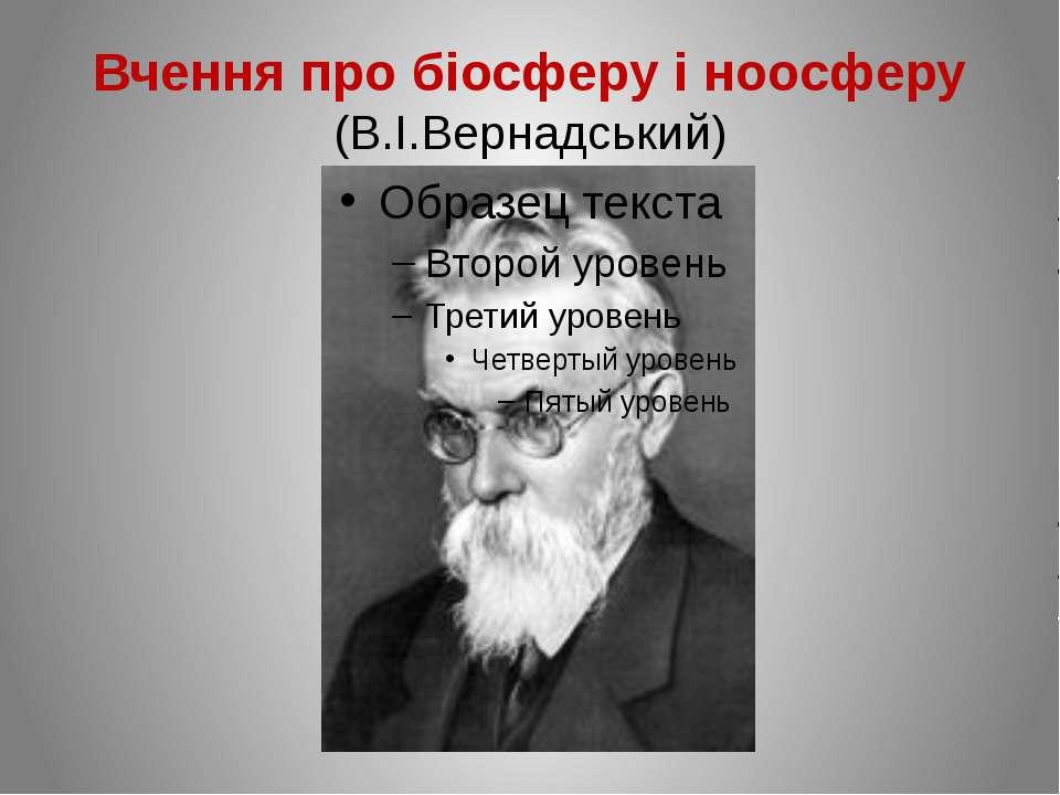 Вчення про біосферу і ноосферу (В.І.Вернадський)
