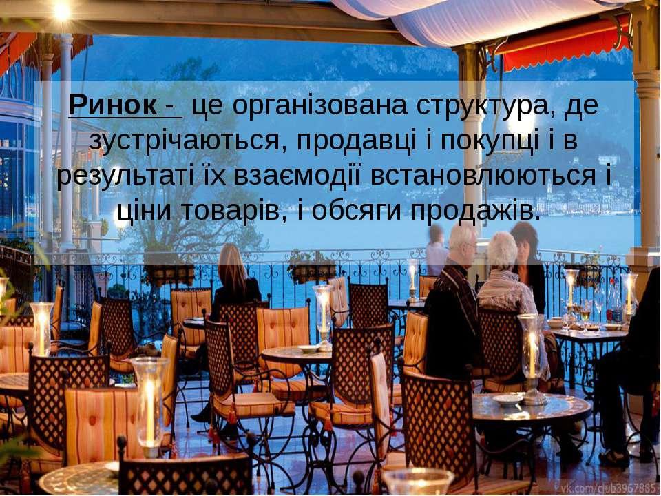 Ринок - це організована структура, де зустрічаються, продавці і покупці і в ...