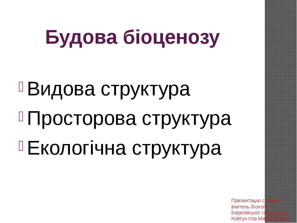 Будова біоценозу Видова структура Просторова структура Екологічна структура П...