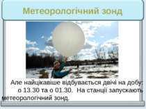 Метеорологічний зонд Але найцікавіше відбувається двічі на добу: о 13.30 та о...