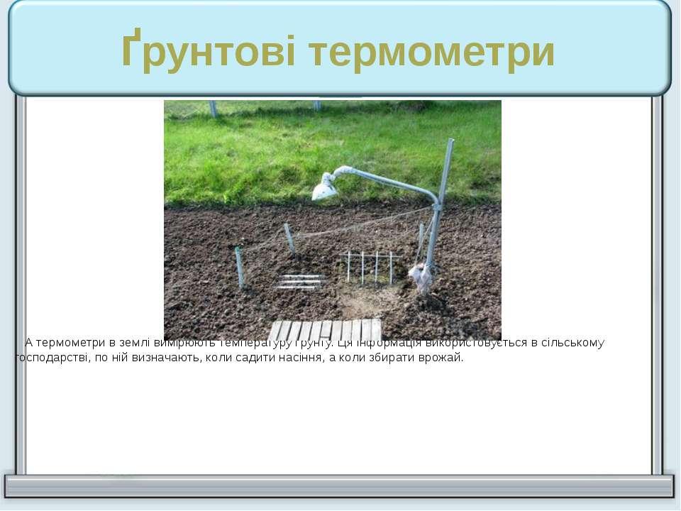 Ґрунтові термометри А термометри в землі вимірюють температуру ґрунту. Ця інф...
