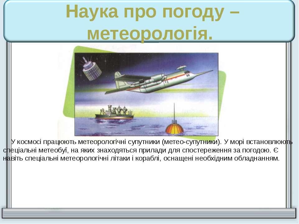 Наука про погоду – метеорологія. У космосі працюють метеорологічні супутники ...