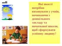 Які якості потрібно виховувати у учнів, починаючи з дошкільного закладу та по...