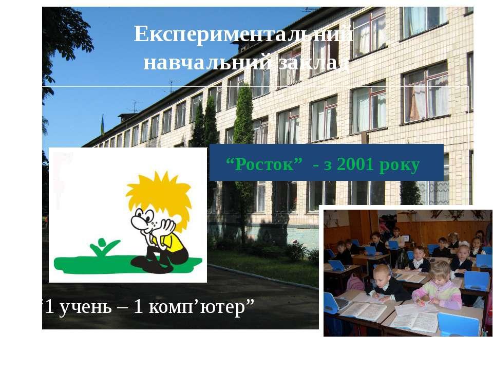"""""""1 учень – 1 комп'ютер"""" Експериментальний навчальний заклад """"Росток"""" - з 2001..."""