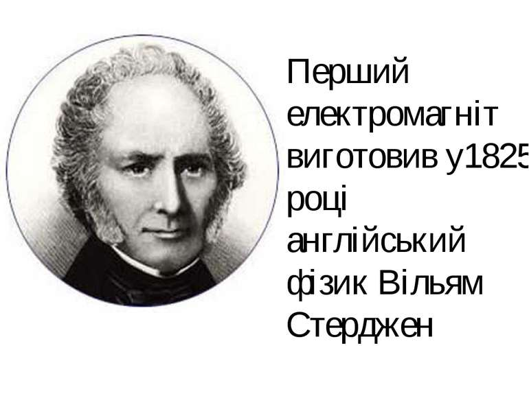 Перший електромагніт виготовив у1825 році англійський фізик Вільям Стерджен