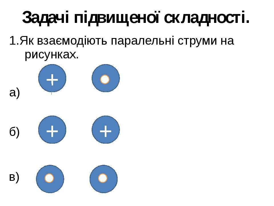 Задачі підвищеної складності. 1.Як взаємодіють паралельні струми на рисунках....