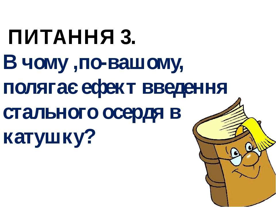 ПИТАННЯ 3. В чому ,по-вашому, полягає ефект введення стального осердя в катушку?