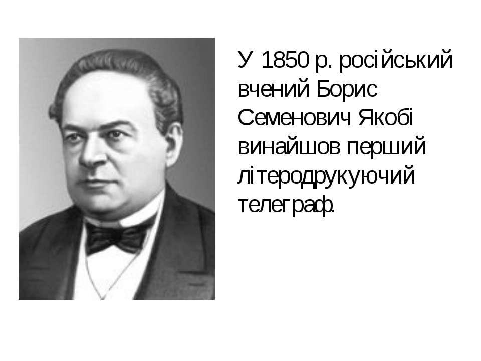 У 1850 р. російський вчений Борис Семенович Якобі винайшов перший літеродруку...