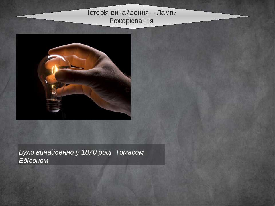 Історія винайдення – Лампи Рожарювання Було винайденно у 1870 році Томасом Ед...