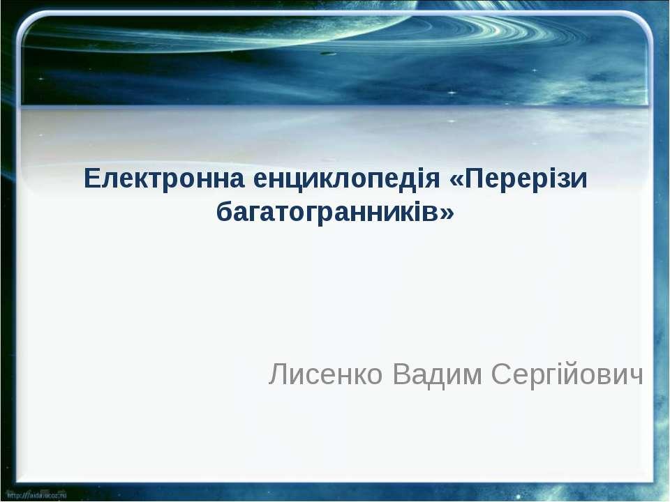 Електронна енциклопедія «Перерізи багатогранників» Лисенко Вадим Сергійович