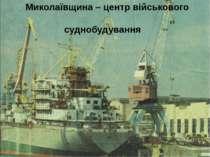 Миколаївщина – центр військового суднобудування