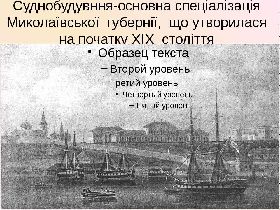 Суднобудувння-основна спеціалізація Миколаївської губернії, що утворилася на ...