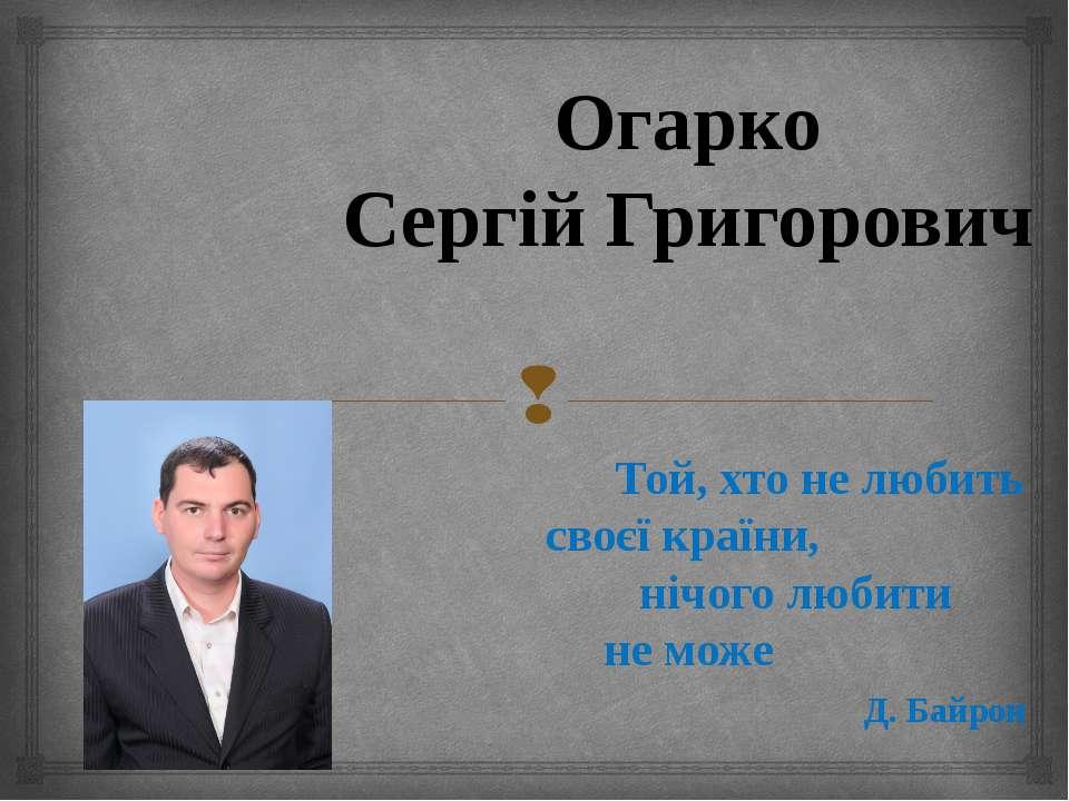 Огарко Сергій Григорович Той, хто не любить своєї країни, нічого любити не мо...