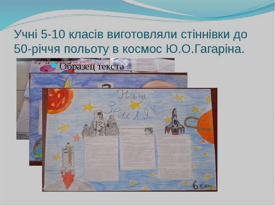 Учні 5-10 класів виготовляли стіннівки до 50-річчя польоту в космос Ю.О.Гагар...