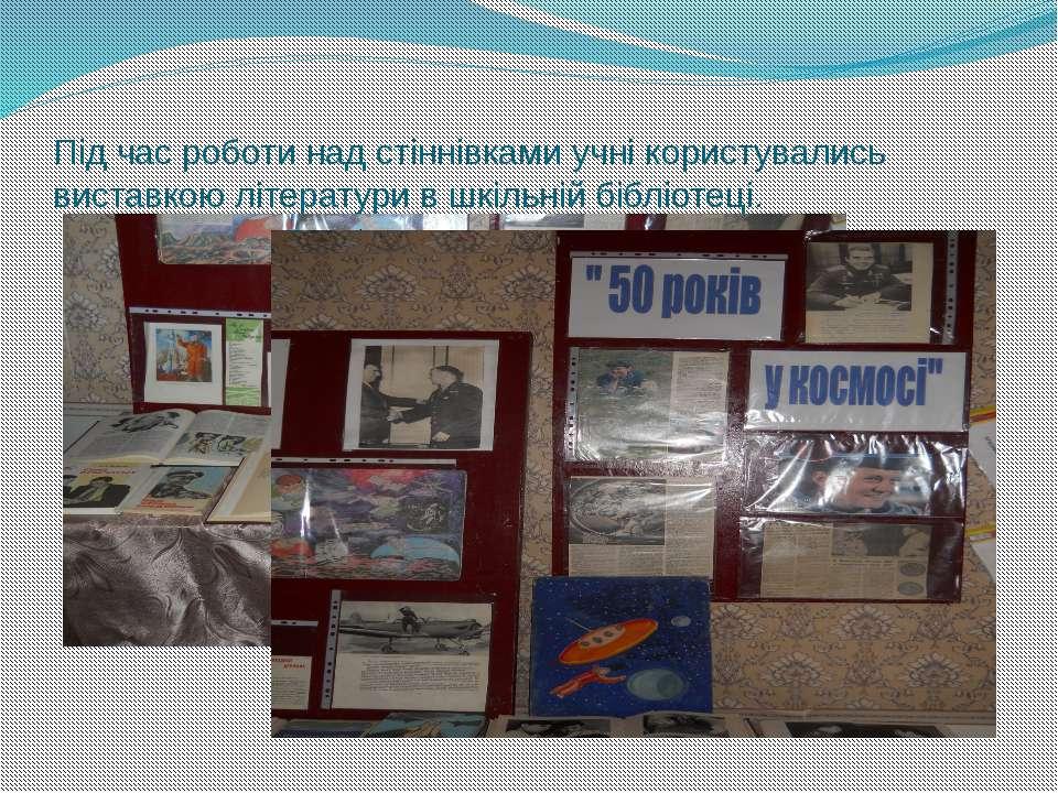 Під час роботи над стіннівками учні користувались виставкою літератури в шкіл...