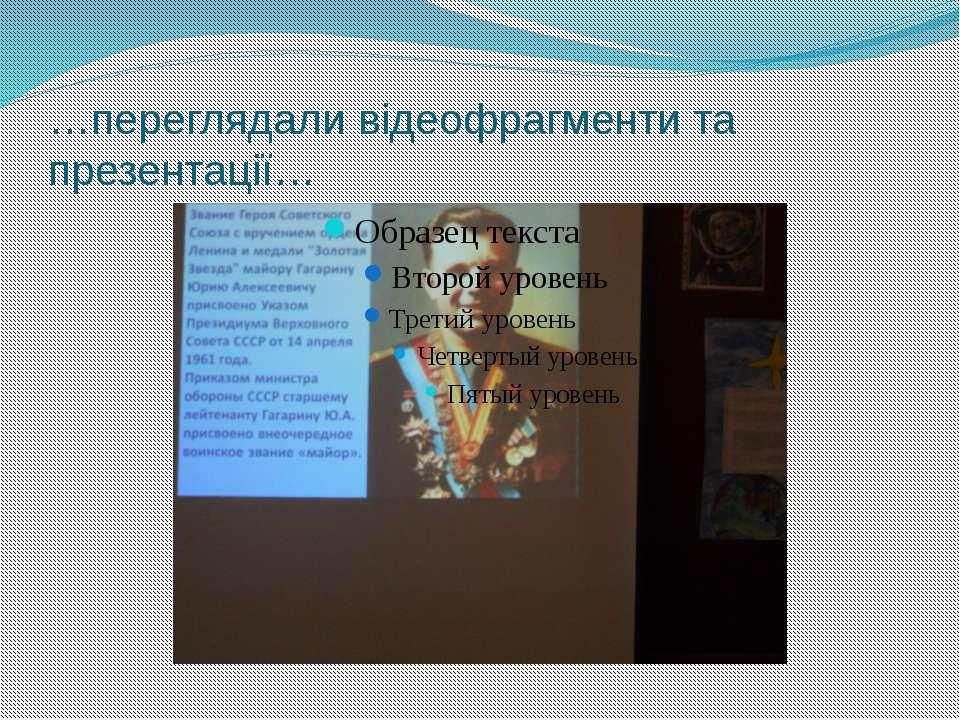 …переглядали відеофрагменти та презентації…