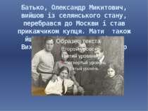 Батько, Олександр Микитович, вийшов із селянського стану, перебрався до Москв...