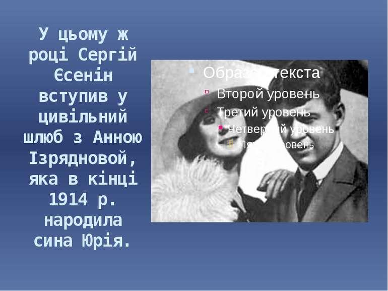 У цьому ж році Сергій Єсенін вступив у цивільний шлюб з Анною Ізрядновой, яка...