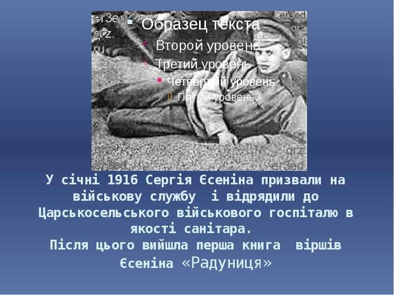 У січні 1916 Сергія Єсеніна призвали на військову службу і відрядили до Царсь...