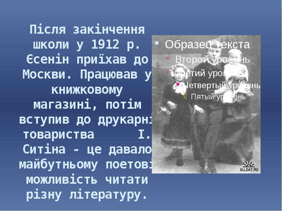 Після закінчення школи у 1912 р. Єсенін приїхав до Москви. Працював у книжков...