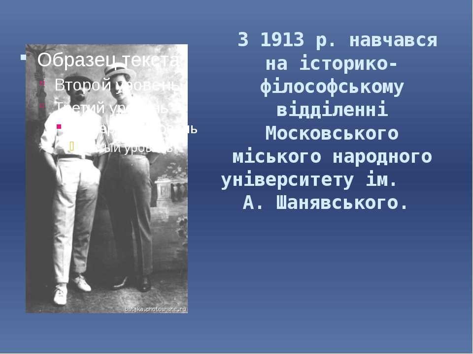 З 1913 р. навчався на історико-філософському відділенні Московського міського...