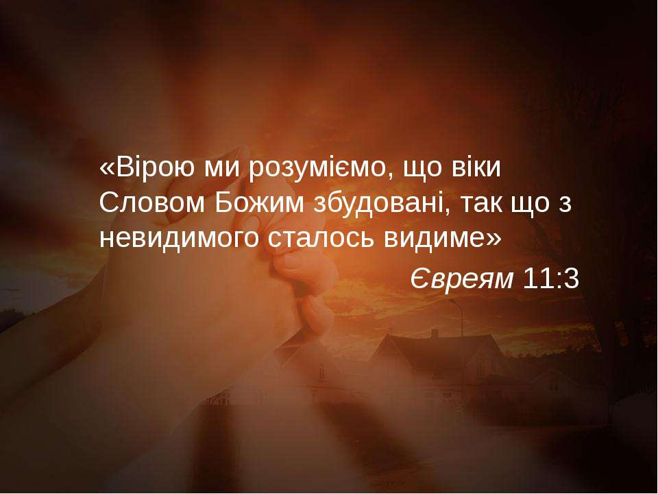 «Вірою ми розуміємо, що віки Словом Божим збудовані, так що з невидимого стал...