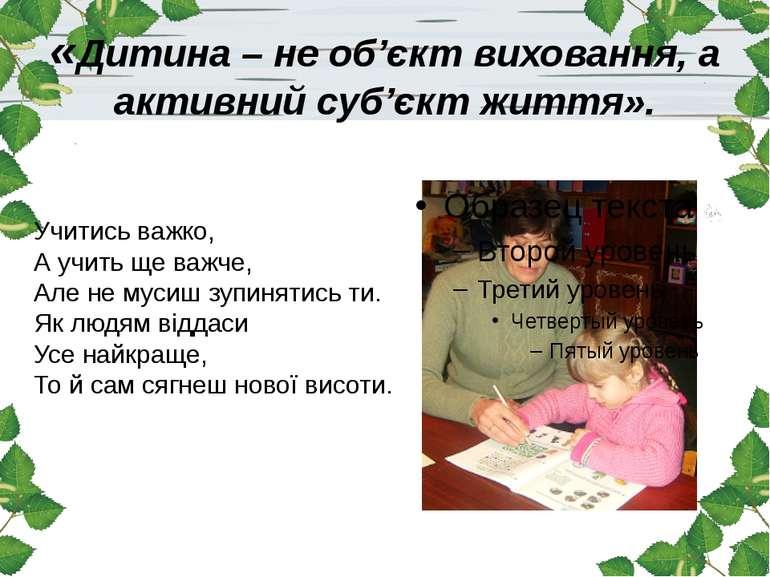 «Дитина – не об'єкт виховання, а активний суб'єкт життя». Учитись важко, А ...